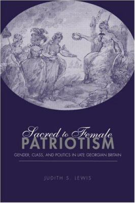 Sacred to Female Patriotism: Gender, Class, and Politics in Late Georgian Britain 9780415944120