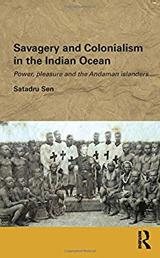 Savagery and Colonialism in the Indian Ocean: Power, Pleasure and the Andaman Islanders 9780415497824