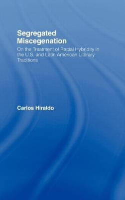 Segregated Miscegenation: On the Treatment of Racial Hybridity in the U.S. and Latin American Literary Traditions 9780415943499
