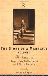 The Story of a Marriage - Vol 1: The Letters of Bronislaw Malinowski and Elsie Masson. Vol I 1916-20 1301825