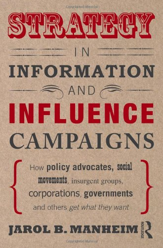 Strategy in Information and Influence Campaigns: How Policy Advocates, Social Movements, Insurgent Groups, Corporations, Governments and Others Get Wh 9780415887298