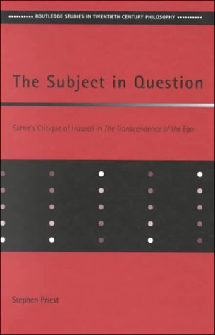 The Subject in Question: Sartre's Critique of Husserl in the Transcendence of the Ego 9780415213691