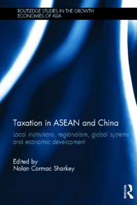 Taxation in ASEAN and China: Local Institutions, Regionalism, Global Systems and Economic Development 9780415608893