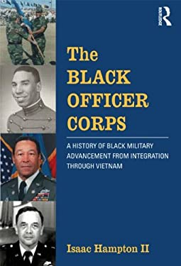 The Black Officer Corps: A History of Black Military Advancement from Integration Through Vietnam 9780415531924