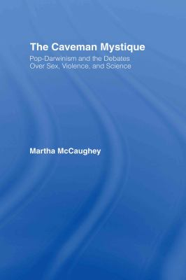 The Caveman Mystique: Pop-Darwinism and the Debates Over Sex, Violence, and Science 9780415934749