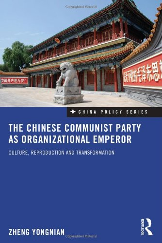 The Chinese Communist Party as Organizational Emperor: Culture, Reproduction, and Transformation 9780415559652