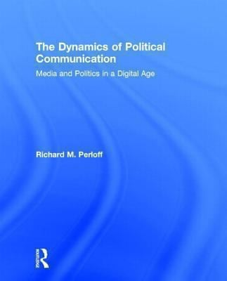 The Dynamics of Political Communication: Media and Politics in a Digital Age 9780415531832