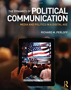 The Dynamics of Political Communication: Media and Politics in a Digital Age 9780415531849