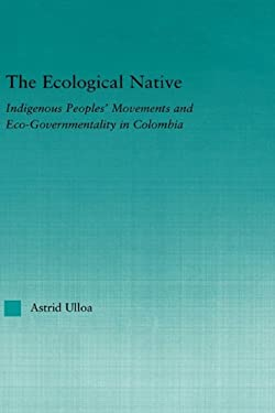 The Ecological Native: Indigenous Peoples' Movements and Eco-Governmentality in Columbia 9780415972888