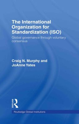 The International Organization for Standardization (ISO): Global Governance Through Voluntary Consensus 9780415774291