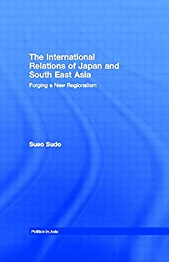 The International Relations of Japan and South East Asia: Forging a New Regionalism 9780415255813