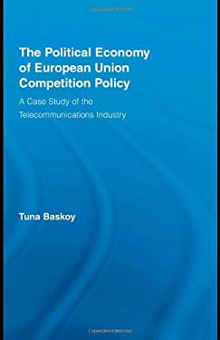 The Political Economy of European Union Competition Policy: A Case Study of the Telecommunications Industry 9780415965255