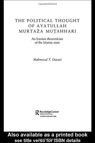 The Political Thought of Ayatollah Murtaza Mutahhari: An Iranian Theoretician of the Islamic State 9780415341592