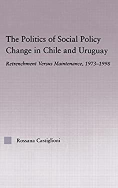 The Politics of Social Policy Change in Chile and Uruguay: Retrenchment Versus Maintenance, 1973-1998 9780415972871