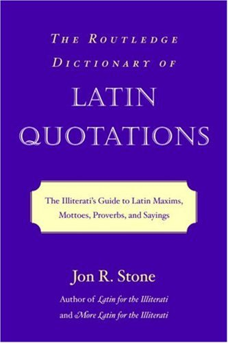 The Routledge Dictionary of Latin Quotations: The Illiterati's Guide to Latin Maxims, Mottoes, Proverbs, and Sayings 9780415969093