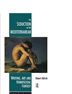 The Seduction of the Mediterranean: Writing, Art and Homosexual Fantasy 9780415093125