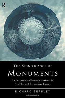 The Significance of Monuments: On the Shaping of Human Experience in Neolithic and Bronze Age Europe 9780415152037