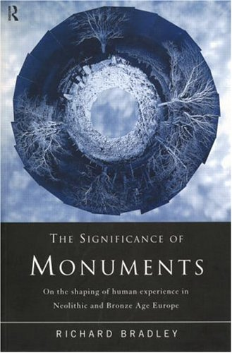 The Significance of Monuments: On the Shaping of Human Experience in Neolithic and Bronze Age Europe 9780415152044