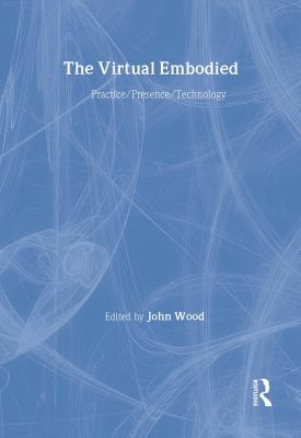 The Virtual Embodied: Practice, Presence, Technology 9780415160254