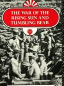 The War of the Rising Sun & Tumbling Bear: A Military History of the Russo-Japanese War 1904-1905