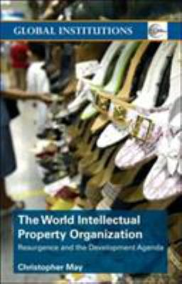 World Intellectual Property Organization (Wipo): Resurgence and the Development Agenda 9780415358019