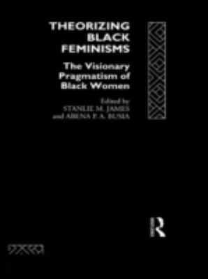 Theorizing Black Feminisms: The Visionary Pragmatism of Black Women 9780415073363