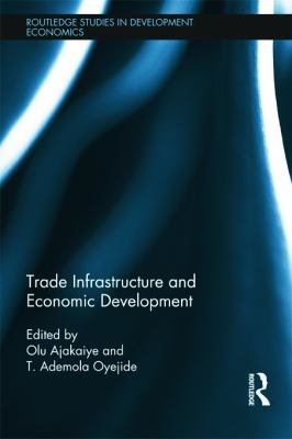 Trade Infrastructure and Economic Development (Routledge Studies in Development Economics) David Olusanya Ajakaiye and T. Ademola Oyejide