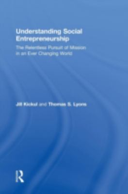 Understanding Social Entrepreneurship: The Relentless Pursuit of Mission in an Ever Changing World 9780415884884
