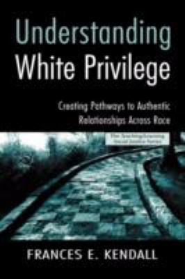 Understanding White Privilege: Creating Pathways to Authentic Relationships Across Race 9780415951791