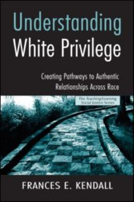 Understanding White Privilege: Creating Pathways to Authentic Relationships Across Race 9780415951807