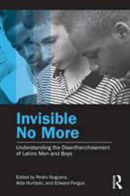 Invisible No More: Understanding the Disenfranchisement of Latino Men and Boys 9780415877794