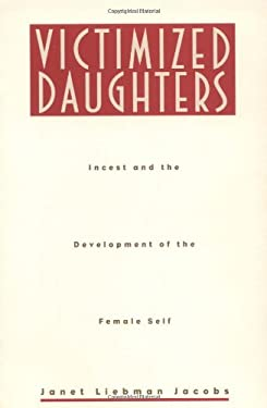 Victimized Daughters: Incest and the Development of the Female Self 9780415909228