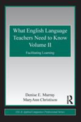 What English Language Teachers Need to Know, Volume II: Facilitating Learning 9780415806411