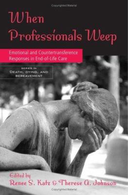 When Professionals Weep: Emotional and Countertransference Responses in End-Of-Life Care 9780415950954