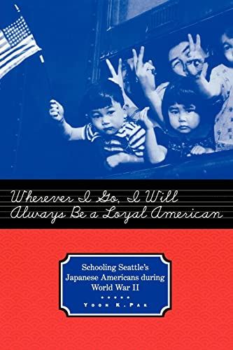 Wherever I Go, I Will Always Be a Loyal American: Schooling Seattle's Japanese Americans During World War II 9780415932356