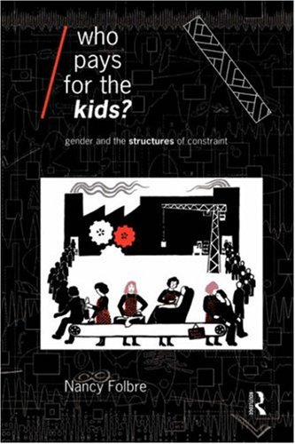 Who Pays for the Kids?: Gender and the Structures of Constraint 9780415075640