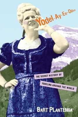 Yodel-Ay-Ee-Oooo: The Secret History of Yodeling Around the World 9780415939904