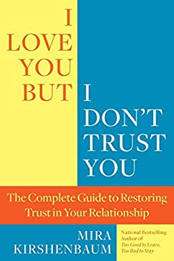 I Love You, But I Don't Trust You: The Complete Guide to Restoring Trust in Your Relationship