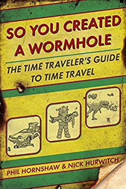 So You Created a Wormhole: The Time Traveler's Guide to Time Travel 9780425245583
