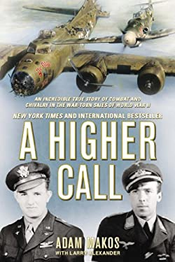 Higher Call : An Incredible True Story of Combat and Chivalry in the War-Torn Skies of World War II