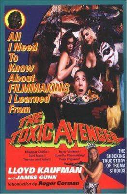 All I Need to Know about Filmmaking I Learned from the Toxic Avenger 9780425163573