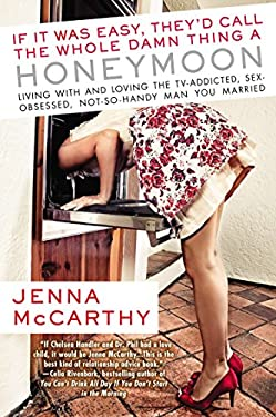 If It Was Easy, They'd Call the Whole Damn Thing a Honeymoon: Living with and Loving the TV-Addicted, Sex-Obsessed, Not-So-Handy Man You Married 9780425243022