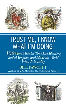 Trust Me, I Know What I'm Doing: 100 More Mistakes That Lost Elections, Ended Empires, and Made the World What It Is Today 9780425257364