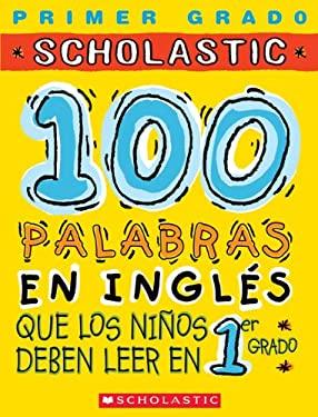 100 Palabras En Ingles Que Los Ninos Deben Leer En 1er Grado: Spanish 9780439548458