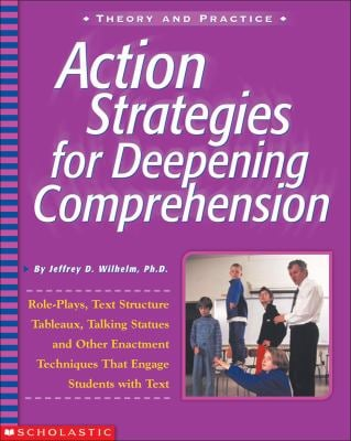 Action Strategies for Deepening Comprehension: Role Plays, Text-Structure Tableaux, Talking Statues, and Other Enactment Techniques That Engage Studen 9780439218573
