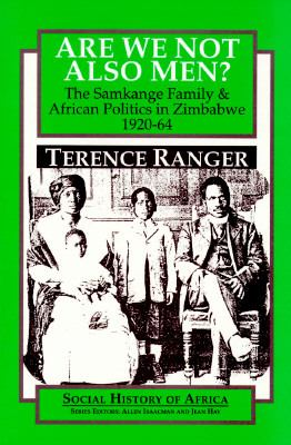 Are We Not Also Men?: The Samkange Family & African Politics in Zimbabwe, 1920-64 9780435089771