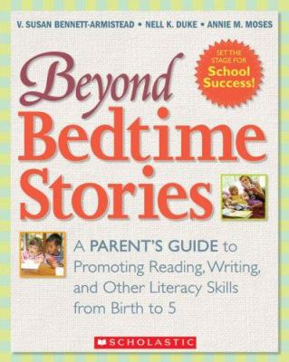Beyond Bedtime Stories: A Parent's Guide to Promoting Reading, Writing, and Other Literacy Skills from Birth to 5 9780439892315