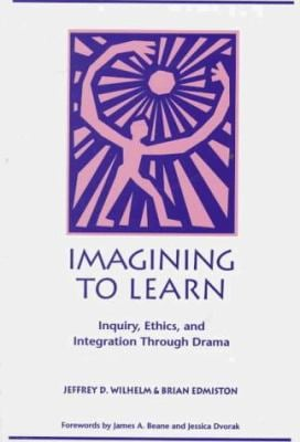 Imagining to Learn: Inquiry, Ethics, and Integration Through Drama 9780435070410