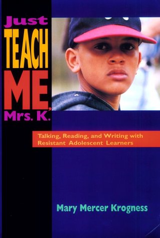 Just Teach Me, Mrs. K.: Talking, Reading, and Writing with Resistant Adolescent Learners 9780435088156