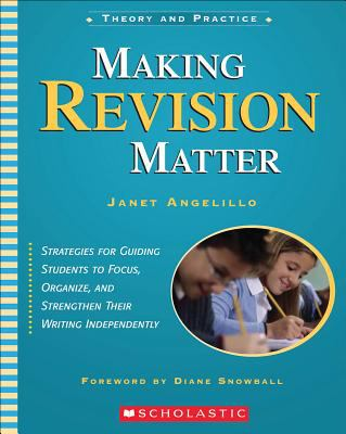 Making Revision Matter: Strategies for Guiding Students to Focus, Organize, and Strengthen Their Writing Independently 9780439491563